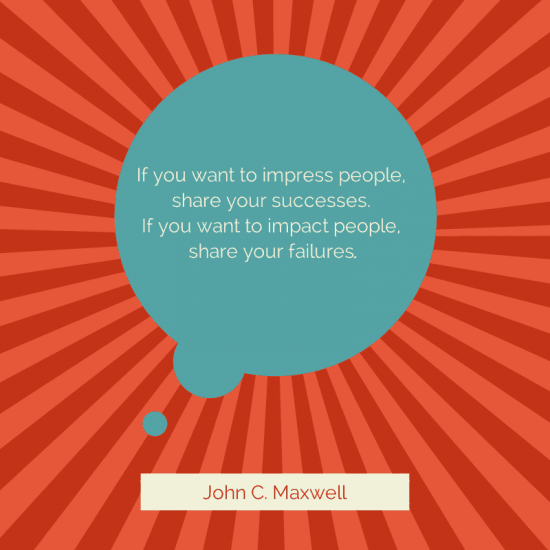If you want to impress people, share your successes. If you want to impact people, share your failures.