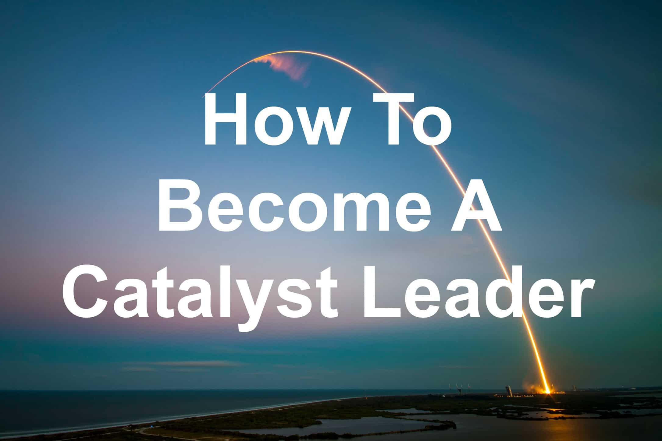 You can be a catalyst leader