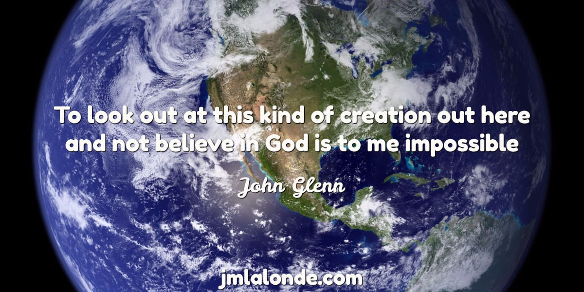John Glenn quote To look out at this kind of creation out here and not believe in God is to me impossible