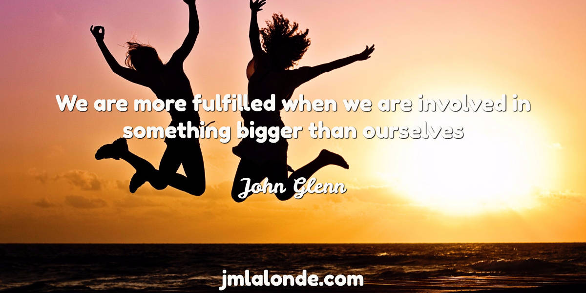 John Glenn quote - We are more fulfilled when we are involved in something bigger than ourselves