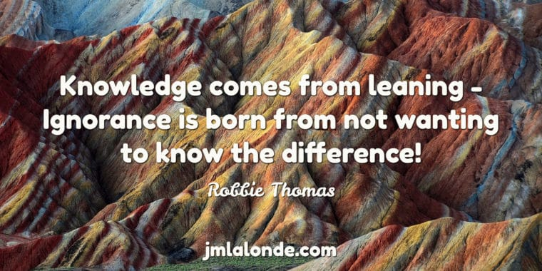 Knowledge comes from leaning, ignorance is from not