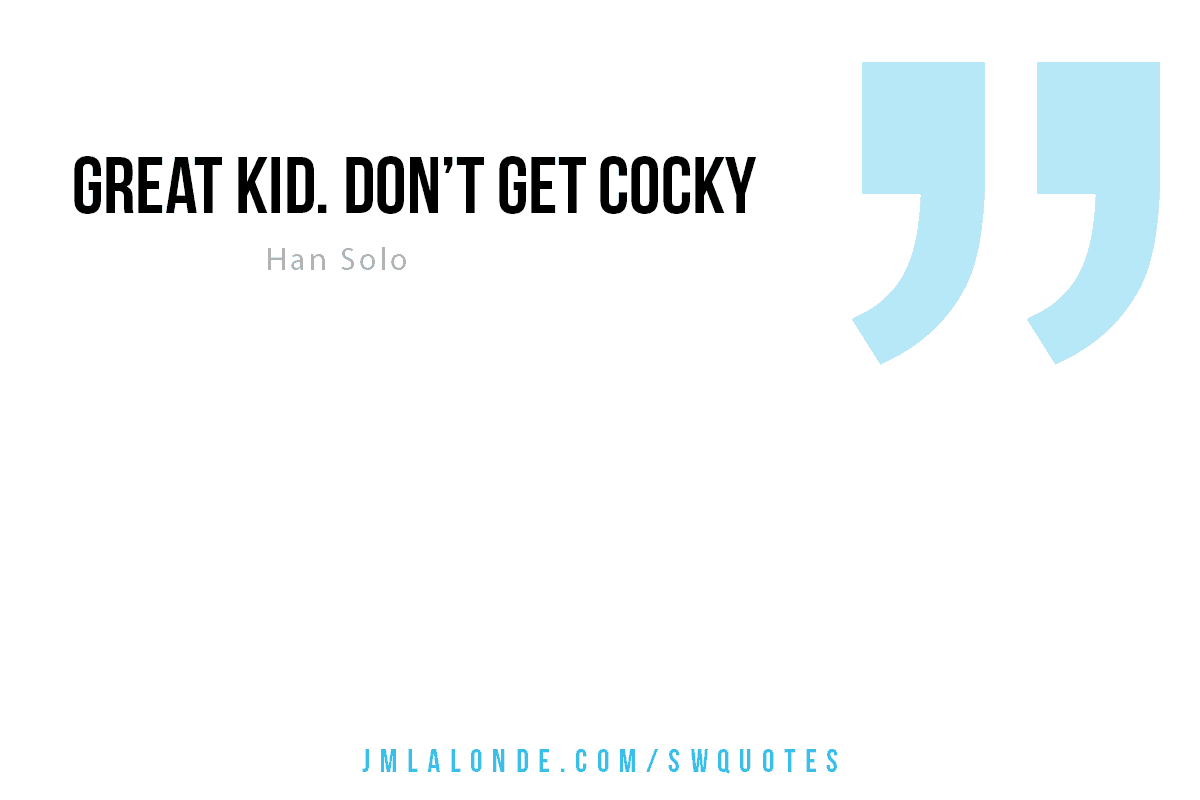 Great kid. Don't get cocky Han Solo quote Star Wars