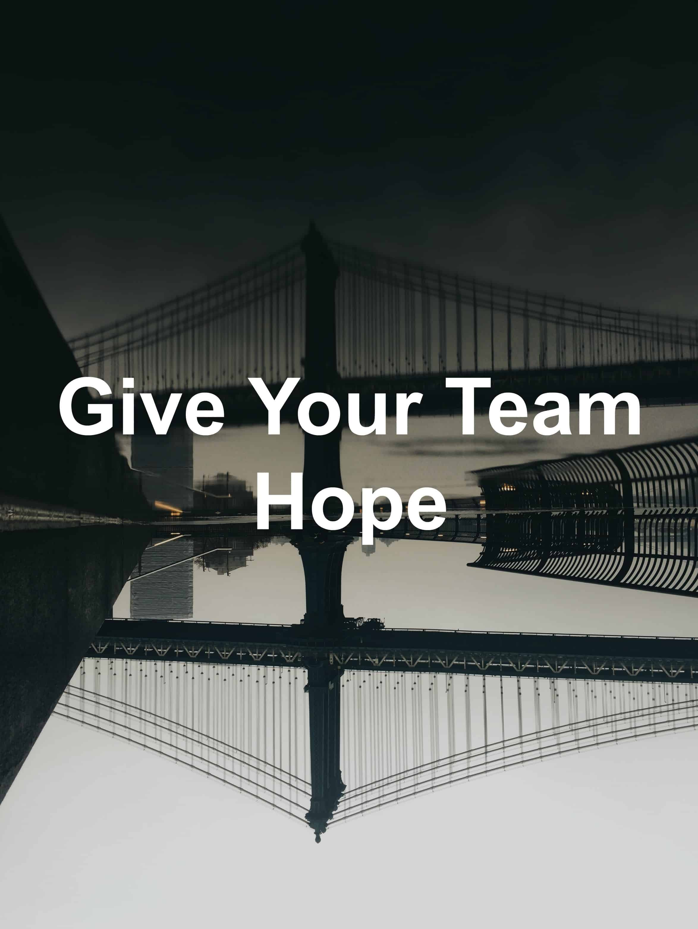 Your team needs hope. You can give them hope