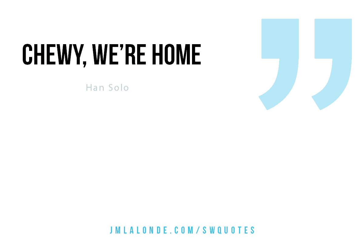 Chewy, we're home Han Solo Star Wars quote