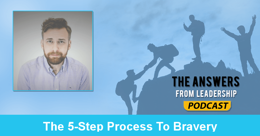 Adam Kirk Smith on the 5-step process to bravery on Answers From Leadership podcast