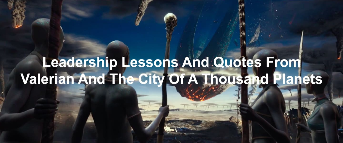 Quotes and Leadership Lessons From Valerian And The City Of A Thousand Planets