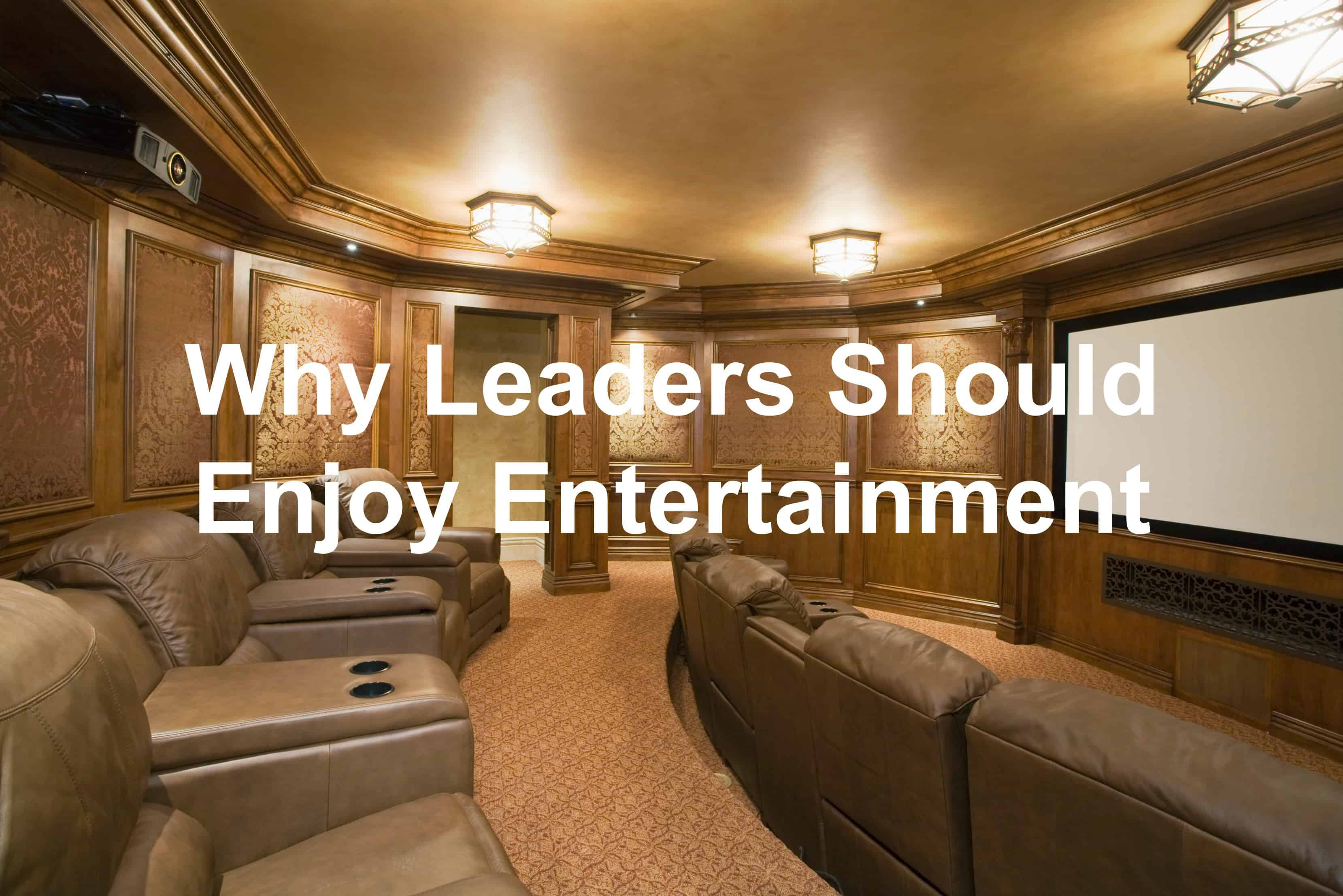Leaders need to enjoy entertainment too