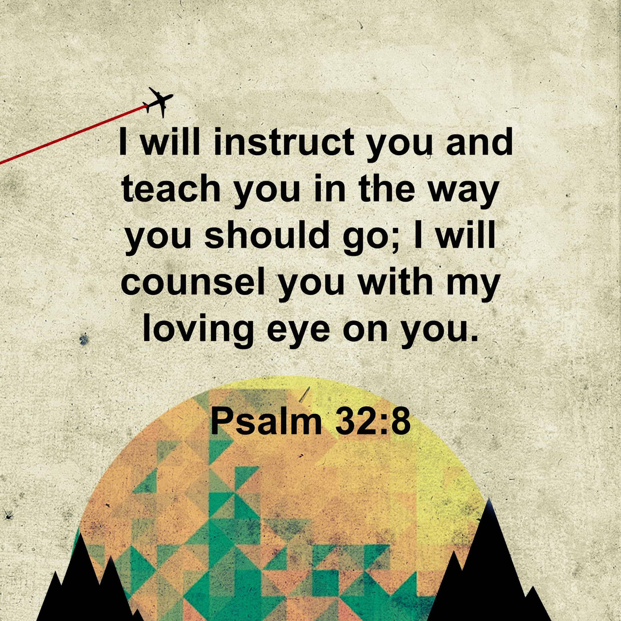 I will instruct you and teach you in the way you should go; I will counsel you with my loving eye on you. - Psalm 32:8