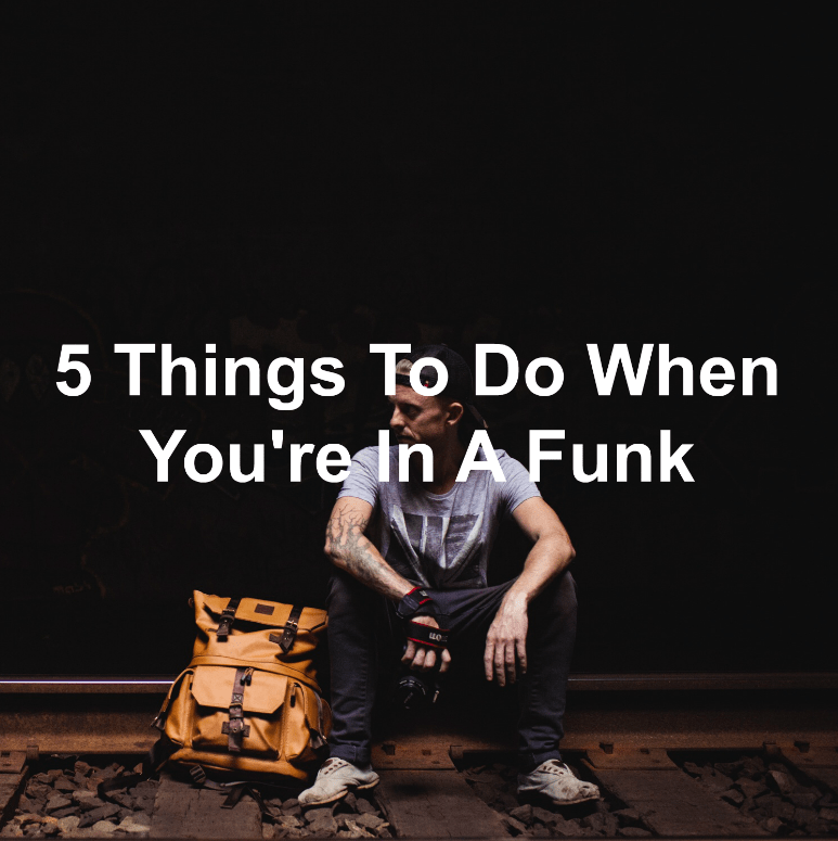 Get out of a funk by doing these things