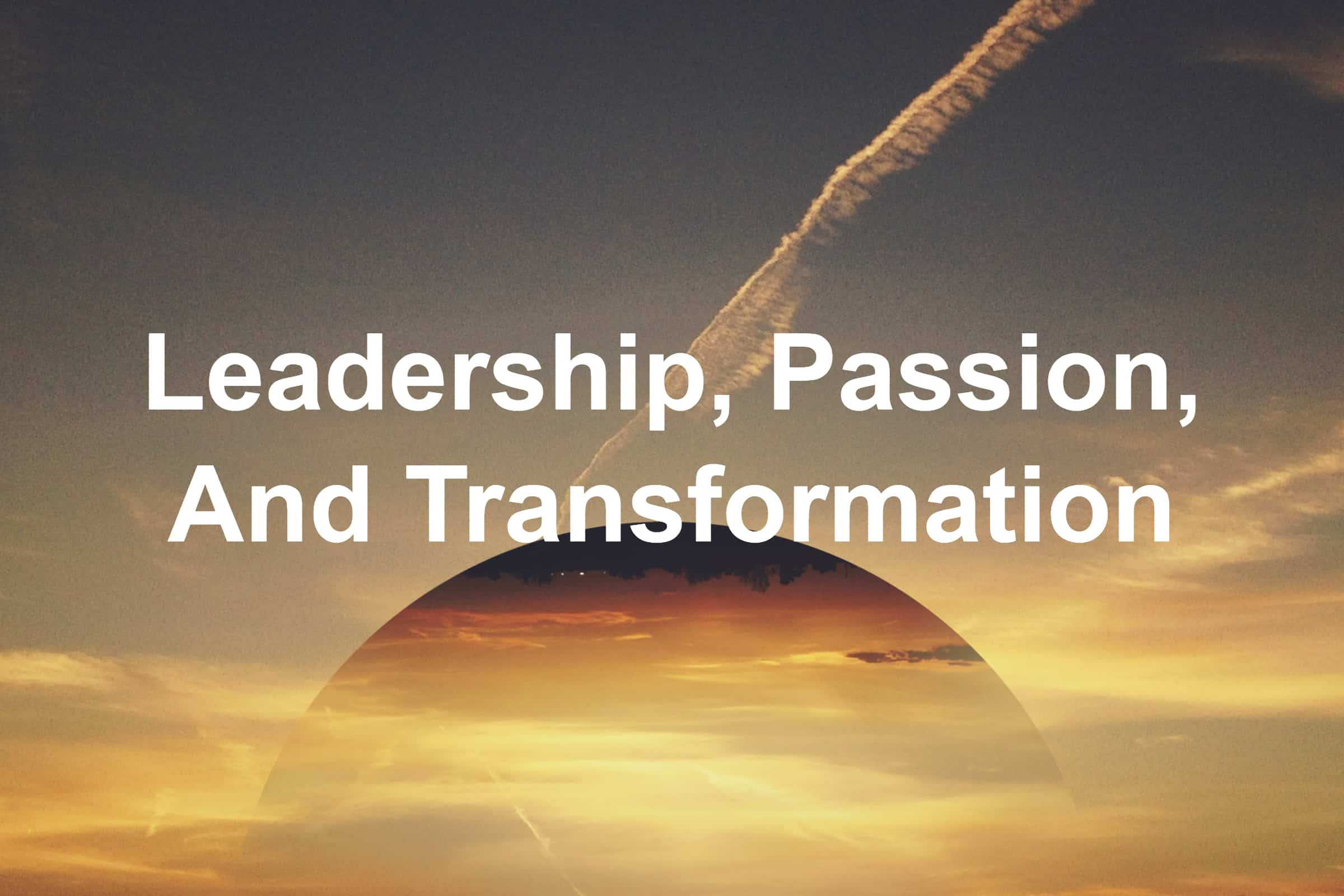Learn about leadership, passion, and transformation