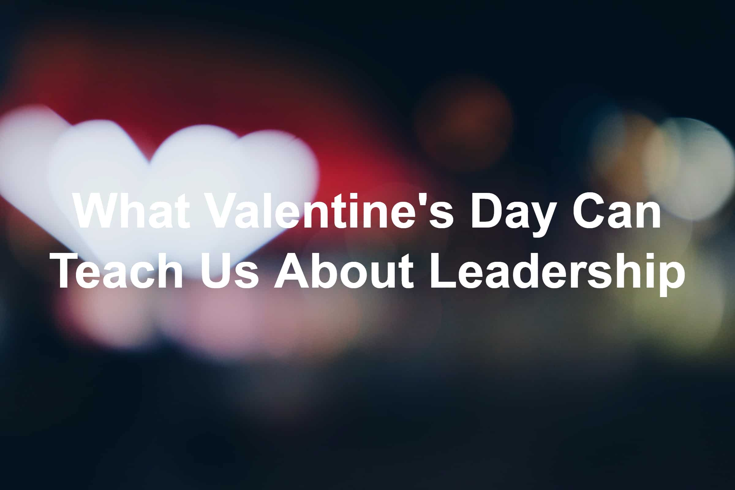 What can Valentine's Day teach us about leadership?