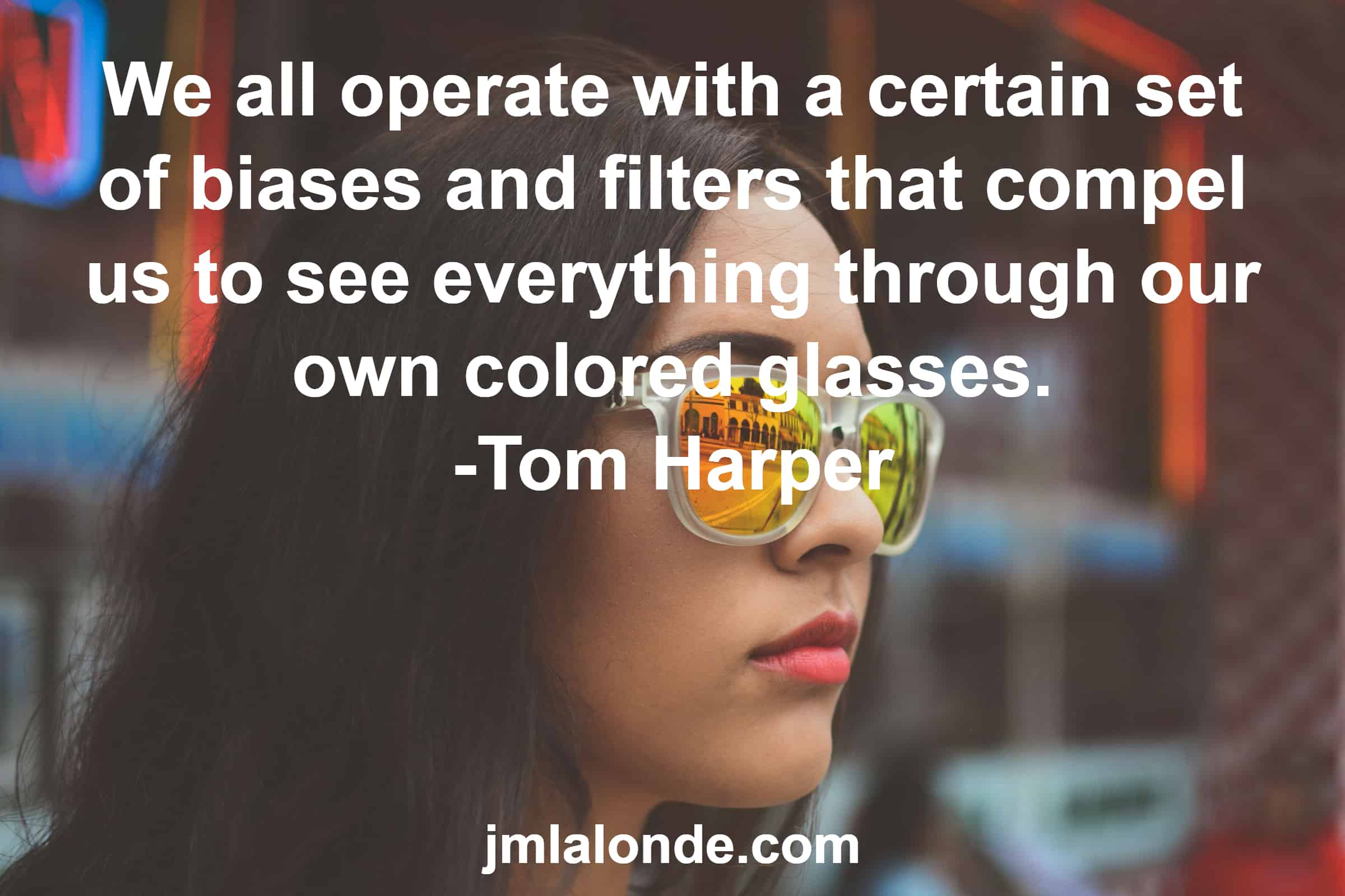 Be aware of the colored glasses you view reality through