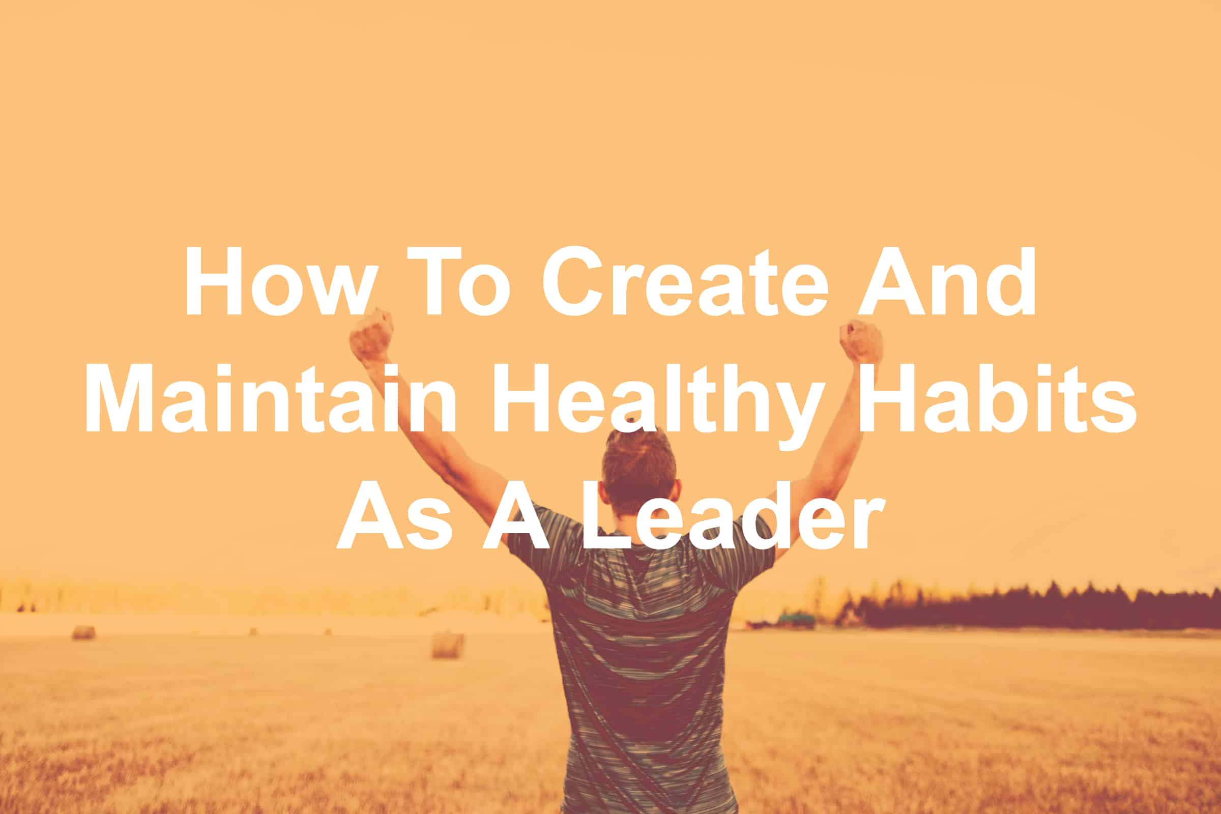Creating and maintaining healthy habits is crucial to a healthy leader