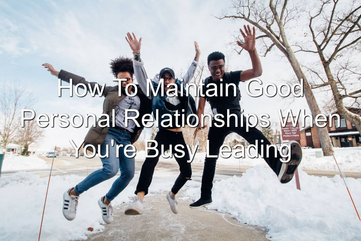 Maintaining personal relationships while leading is important