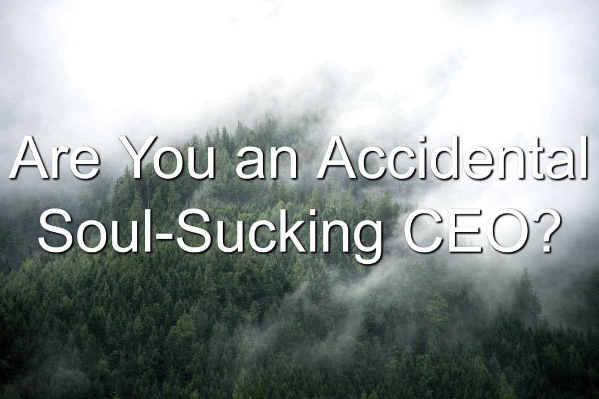 Be careful of becoming a soul-sucking leader
